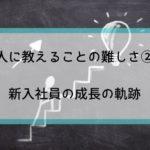 【人に教えることの難しさ②】新入社員の成長の軌跡