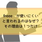freee が使いにくいと言われるのはなぜ?その理由は1つだけ