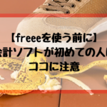 【freeeを使う前に】会計ソフトが初めての人はココに注意